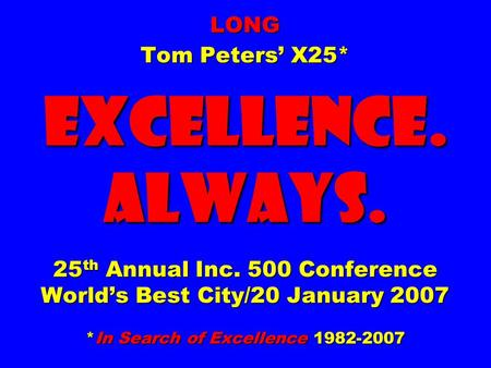 LONG Tom Peters' X25* EXCELLENCE. ALWAYS. 25 th Annual Inc. 500 Conference World's Best City/20 January 2007 *<strong>In</strong> Search of Excellence 1982-2007.