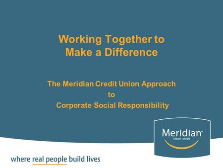 Working Together to Make a Difference The Meridian Credit Union Approach to Corporate Social Responsibility.