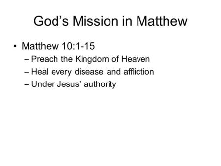 God's Mission in Matthew Matthew 10:1-15 –Preach the Kingdom of Heaven –Heal every disease and affliction –Under Jesus' authority.