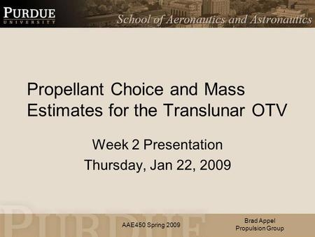 AAE450 Spring 2009 Propellant Choice and Mass Estimates for the Translunar OTV Week 2 Presentation Thursday, Jan 22, 2009 Brad Appel Propulsion Group.