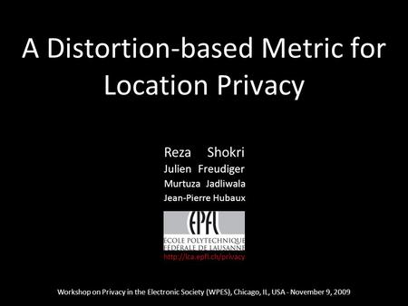 1 A Distortion-based Metric for Location Privacy Workshop on Privacy in the Electronic Society (WPES), Chicago, IL, USA - November 9, 2009 Reza Shokri.
