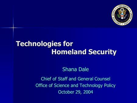 Technologies for Homeland Security Shana Dale Chief of Staff and General Counsel Office of Science and Technology Policy October 29, 2004.