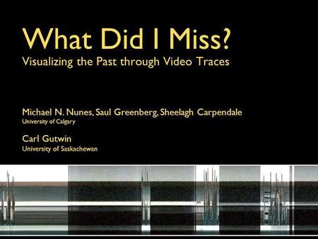 What Did I Miss? Visualizing the Past through Video Traces Michael N. Nunes, Saul Greenberg, Sheelagh Carpendale University of Calgary Carl Gutwin University.
