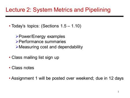 1 Lecture 2: System Metrics and Pipelining Today's topics: (Sections 1.5 – 1.10)  Power/Energy examples  Performance summaries  Measuring cost and dependability.