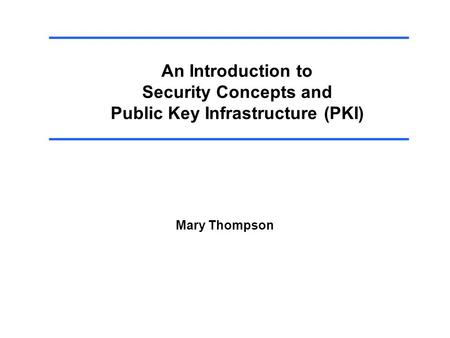 An Introduction to Security Concepts and Public Key Infrastructure (PKI) Mary Thompson.