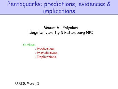 Pentaquarks: predictions, evidences & implications PARIS, March 2 Maxim V. Polyakov Liege Universitiy & Petersburg NPI Outline: - Predictions - Post-dictions.
