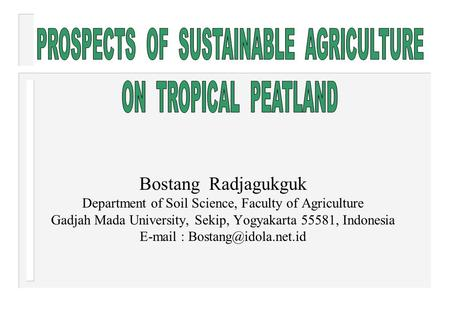 Bostang Radjagukguk Department of Soil Science, Faculty of Agriculture Gadjah Mada University, Sekip, Yogyakarta 55581, Indonesia