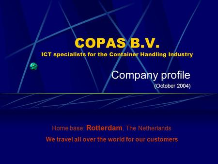COPAS B.V. ICT specialists for the Container Handling Industry Company profile (October 2004) Home base: Rotterdam, The Netherlands We travel all over.