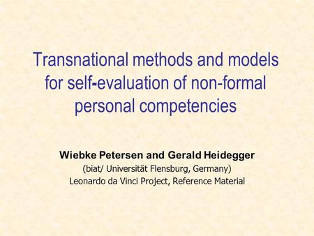 Transnational methods and models for self - evaluation of non-formal personal competencies Wiebke Petersen and Gerald Heidegger (biat/ Universität Flensburg,