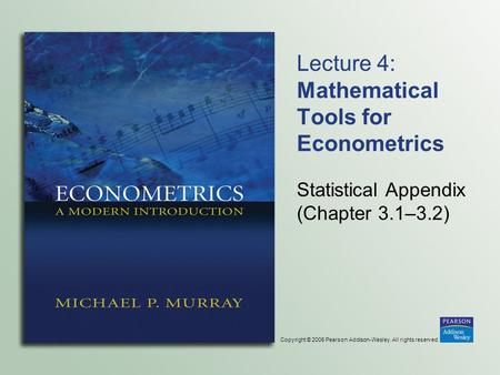 Copyright © 2006 Pearson Addison-Wesley. All rights reserved. Lecture 4: Mathematical Tools for Econometrics Statistical Appendix (Chapter 3.1–3.2)