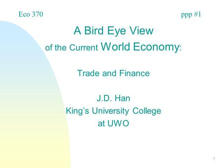 1 A Bird Eye View of the Current World Economy : Trade and Finance J.D. Han King's University College at UWO Eco 370ppp #1.