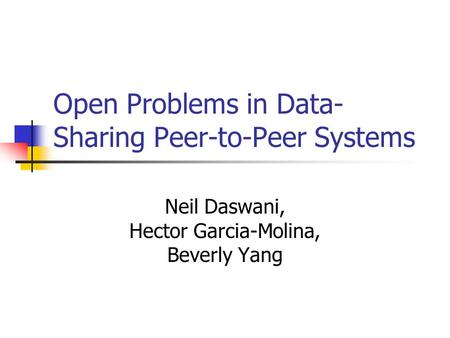Open Problems in Data- Sharing Peer-to-Peer Systems Neil Daswani, Hector Garcia-Molina, Beverly Yang.