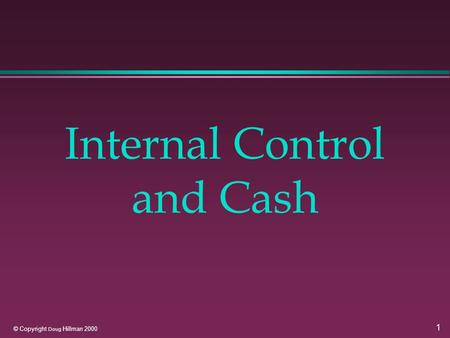 1 © Copyright Doug Hillman 2000 Internal Control and Cash.