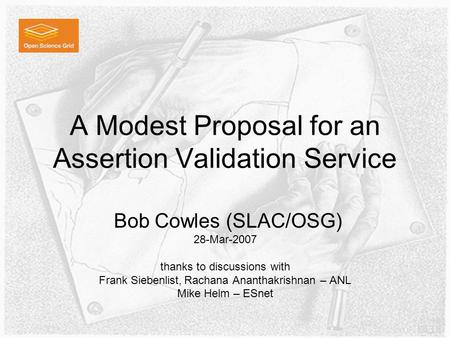 A Modest Proposal for an Assertion Validation Service Bob Cowles (SLAC/OSG) 28-Mar-2007 thanks to discussions with Frank Siebenlist, Rachana Ananthakrishnan.
