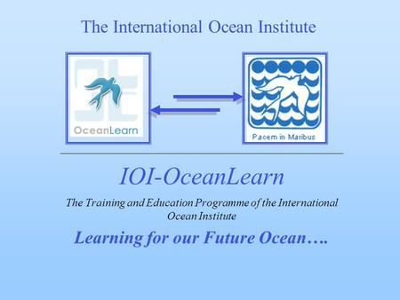 IOI-OceanLearn The Training and Education Programme of the International Ocean Institute Learning for our Future Ocean…. The International Ocean Institute.