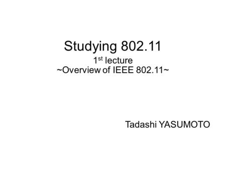 Studying 802.11 1 st lecture ~Overview of IEEE 802.11~ Tadashi YASUMOTO.