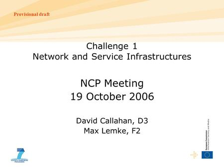 Provisional draft Challenge 1 Network and Service Infrastructures NCP Meeting 19 October 2006 David Callahan, D3 Max Lemke, F2.