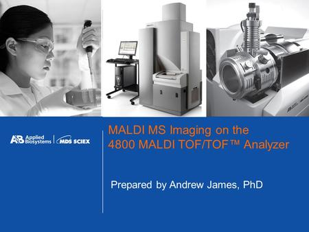 MALDI MS Imaging on the 4800 MALDI TOF/TOF™ Analyzer Prepared by Andrew James, PhD.