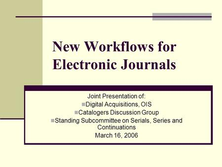 New Workflows for Electronic Journals Joint Presentation of: Digital Acquisitions, OIS Catalogers Discussion Group Standing Subcommittee on Serials, Series.