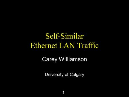 1 Self-Similar Ethernet LAN Traffic Carey Williamson University of Calgary.