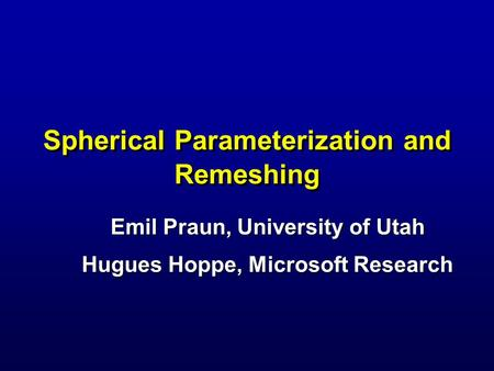 Spherical Parameterization and Remeshing Emil Praun, University of Utah Hugues Hoppe, Microsoft Research.