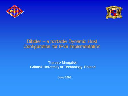Dibbler – a portable Dynamic Host Configuration for IPv6 implementation Tomasz Mrugalski Gdansk University of Technology, Poland June 2005.