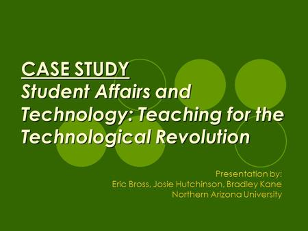 CASE STUDY Student Affairs and Technology: Teaching for the Technological Revolution Presentation by: Eric Bross, Josie Hutchinson, Bradley Kane Northern.