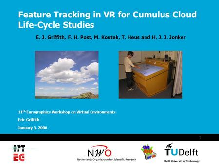 January 5, 2006 1 Feature Tracking in VR for Cumulus Cloud Life-Cycle Studies E. J. Griffith, F. H. Post, M. Koutek, T. Heus and H. J. J. Jonker 11 th.