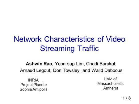 1 / 8 Network Characteristics of Video Streaming Traffic Ashwin Rao, Yeon-sup Lim, Chadi Barakat, Arnaud Legout, Don Towsley, and Walid Dabbous INRIA Project.