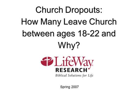 Church Dropouts: How Many Leave Church between ages 18-22 and Why? Spring 2007.