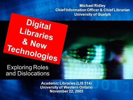 Exploring Roles and Dislocations Academic Libraries (LIS 514) University of Western Ontario November 22, 2005 Digital Libraries & New Technologies Michael.