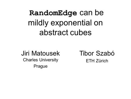 RandomEdge can be mildly exponential on abstract cubes Jiri Matousek Charles University Prague Tibor Szabó ETH Zürich.