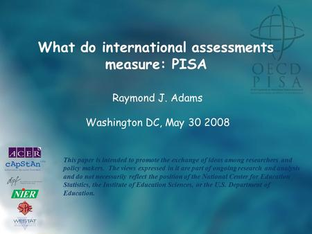 What do international assessments measure: PISA Raymond J. Adams Washington DC, May 30 2008 This paper is intended to promote the exchange of ideas among.