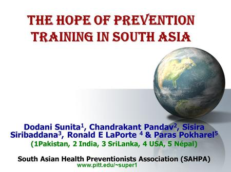 The Hope of Prevention Training in South Asia Dodani Sunita 1, Chandrakant Pandav 2, Sisira Siribaddana 3, Ronald E LaPorte 4 & Paras Pokharel 5 (1Pakistan,