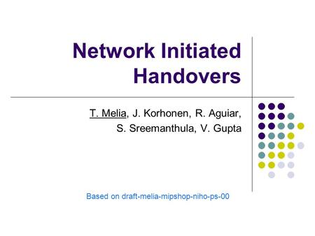 Network Initiated Handovers T. Melia, J. Korhonen, R. Aguiar, S. Sreemanthula, V. Gupta Based on draft-melia-mipshop-niho-ps-00.
