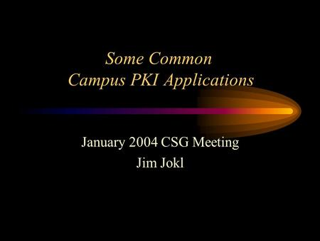 Some Common Campus PKI Applications January 2004 CSG Meeting Jim Jokl.