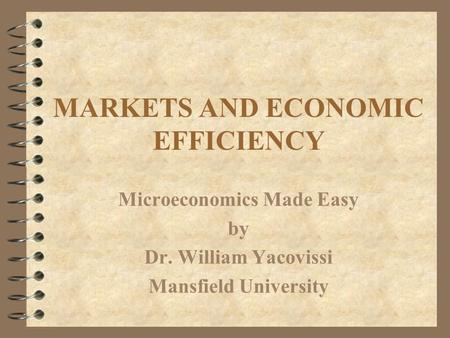 MARKETS AND ECONOMIC EFFICIENCY Microeconomics Made Easy by Dr. William Yacovissi Mansfield University.