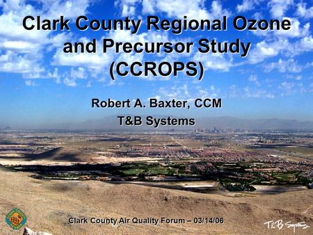 Clark County Regional Ozone and Precursor Study (CCROPS) Robert A. Baxter, CCM T&B Systems Clark County Air Quality Forum – 03/14/06.