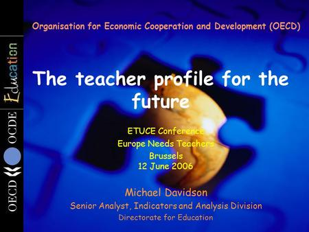 The teacher profile for the future Organisation for Economic Cooperation and Development (OECD) ETUCE Conference Europe Needs Teachers Brussels 12 June.