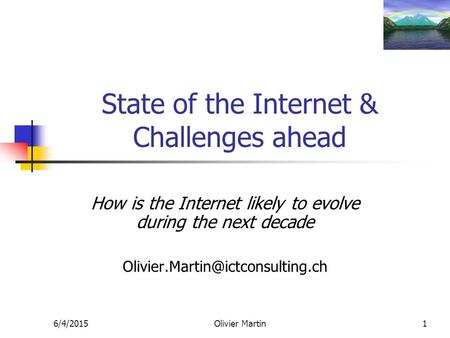 6/4/2015Olivier Martin1 State of the Internet & Challenges ahead How is the Internet likely to evolve during the next decade