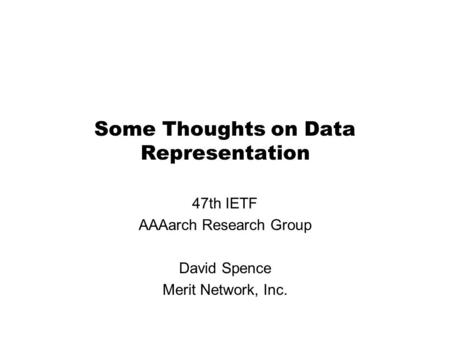 Some Thoughts on Data Representation 47th IETF AAAarch Research Group David Spence Merit Network, Inc.
