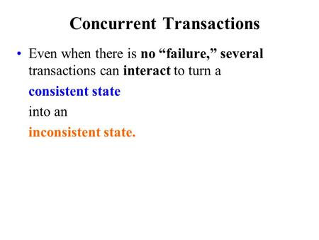 "Concurrent Transactions Even when there is no ""failure,"" several transactions can interact to turn a consistent state into an inconsistent state."