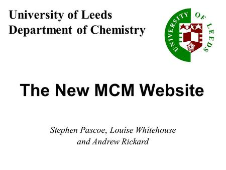 University of Leeds Department of Chemistry The New MCM Website Stephen Pascoe, Louise Whitehouse and Andrew Rickard.