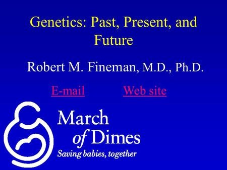 Genetics: Past, Present, and Future Robert M. Fineman, M.D., Ph.D. E-mailE-mail Web siteWeb site.