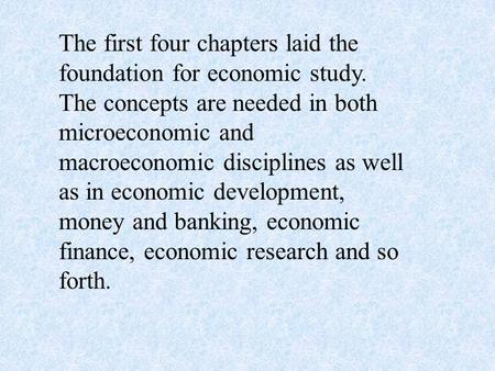 The first four chapters laid the foundation for economic study. The concepts are needed in both microeconomic and macroeconomic disciplines as well as.