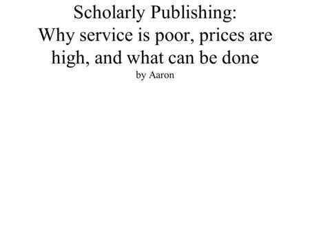 Scholarly Publishing: Why service is poor, prices are high, and what can be done by Aaron.