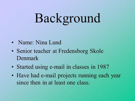 Background Name: Nina Lund Senior teacher at Fredensborg Skole Denmark Started using e-mail in classes in 1987 Have had e-mail projects running each year.