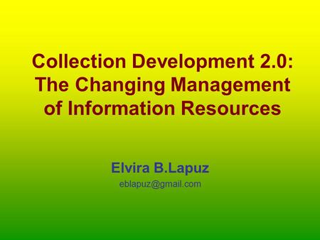 Collection Development 2.0: The Changing Management of Information Resources Elvira B.Lapuz