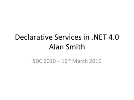 Declarative Services in.NET 4.0 Alan Smith SDC 2010 – 16 th March 2010.