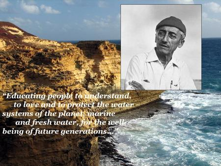 """Educating people to understand, to love and to protect the water systems of the planet, marine and fresh water, for the well- being of future generations…"""